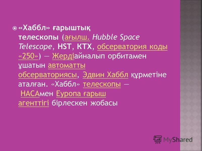 «Хаббл» ғ арышты қ телескопы (а ғ ылш. Hubble Space Telescope, HST, КТХ, обсерватория коды «250») Жердіайналып орбитамен ұ шатын автоматты обсерваториясы, Эдвин Хаббл құ рметіне атал ғ ан. «Хаббл» телескопы НАСАмен Еуропа ғ арыш агенттігі бірлескен ж