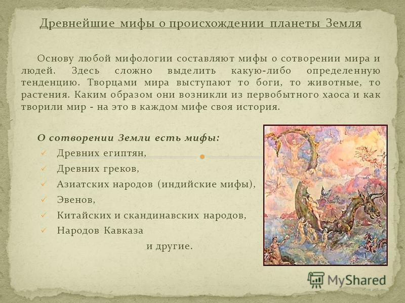 Древнейшие мифы о происхождении планеты Земля Основу любой мифологии составляют мифы о сотворении мира и людей. Здесь сложно выделить какую-либо определенную тенденцию. Творцами мира выступают то боги, то животные, то растения. Каким образом они возн