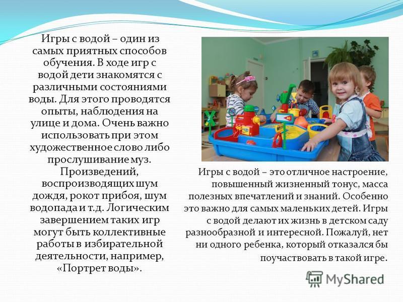 Игры с водой – один из самых приятных способов обучения. В ходе игр с водой дети знакомятся с различными состояниями воды. Для этого проводятся опыты, наблюдения на улице и дома. Очень важно использовать при этом художественное слово либо прослушиван