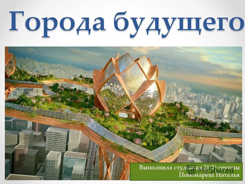 Города будущего Выполнила студентка 21(1) группы Пономарева Наталья