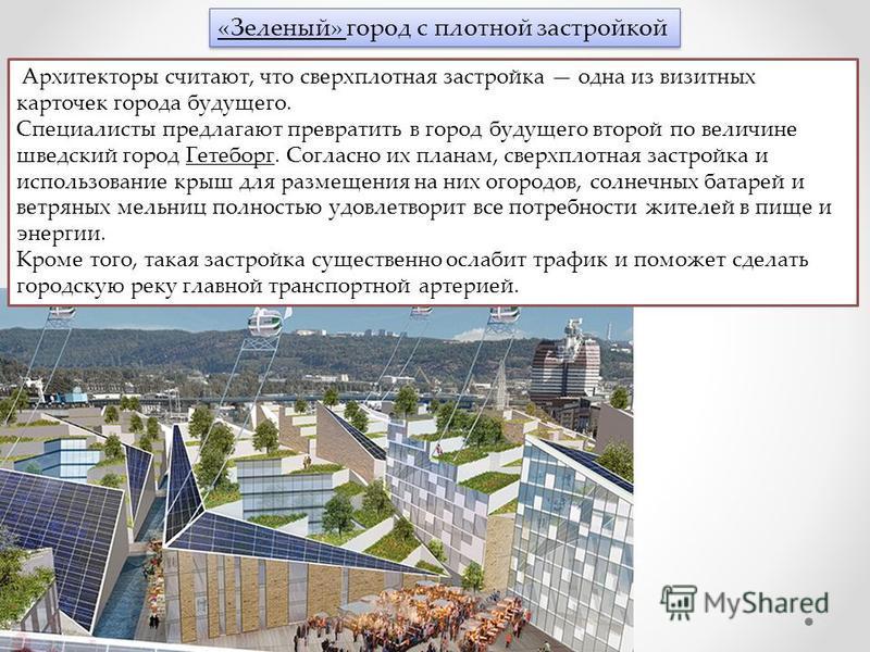 «Зеленый» город с плотной застройкой Архитекторы считают, что сверхплотная застройка одна из визитных карточек города будущего. Специалисты предлагают превратить в город будущего второй по величине шведский город Гетеборг. Согласно их планам, сверхпл