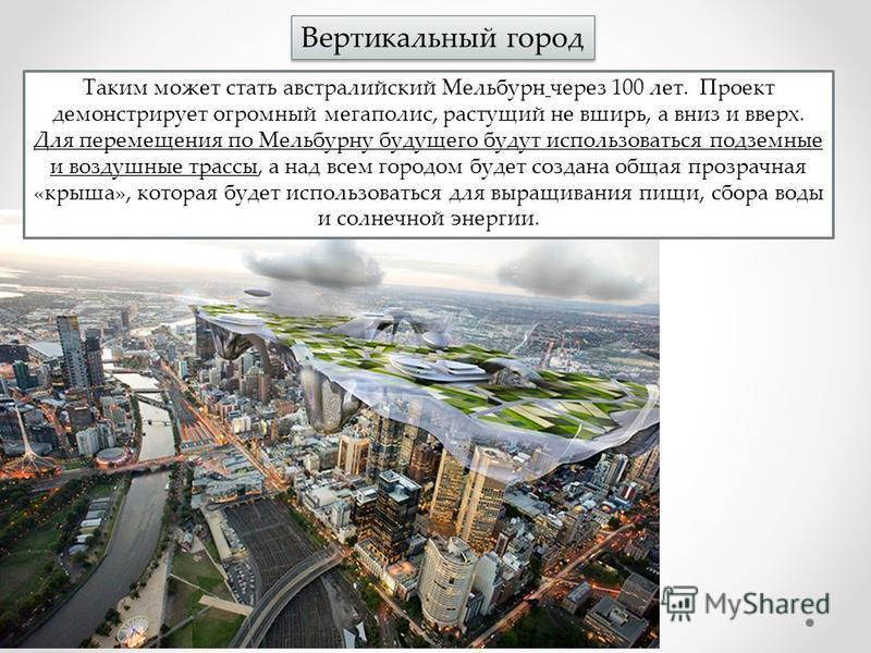 Вертикальный город Таким может стать австралийский Мельбурн через 100 лет. Проект демонстрирует огромный мегаполис, растущий не вширь, а вниз и вверх. Для перемещения по Мельбурну будущего будут использоваться подземные и воздушные трассы, а над всем
