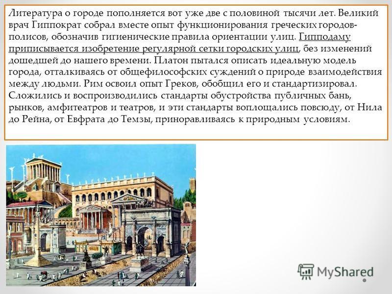 Литература о городе пополняется вот уже две с половиной тысячи лет. Великий врач Гиппократ собрал вместе опыт функционирования греческих городов- полисов, обозначив гигиенические правила ориентации улиц. Гипподаму приписывается изобретение регулярной