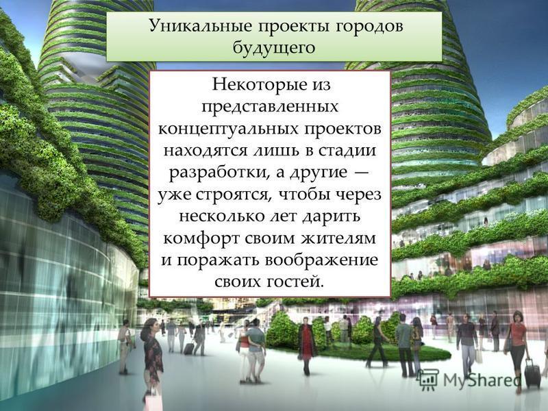 Уникальные проекты городов будущего Некоторые из представленных концептуальных проектов находятся лишь в стадии разработки, а другие уже строятся, чтобы через несколько лет дарить комфорт своим жителям и поражать воображение своих гостей.