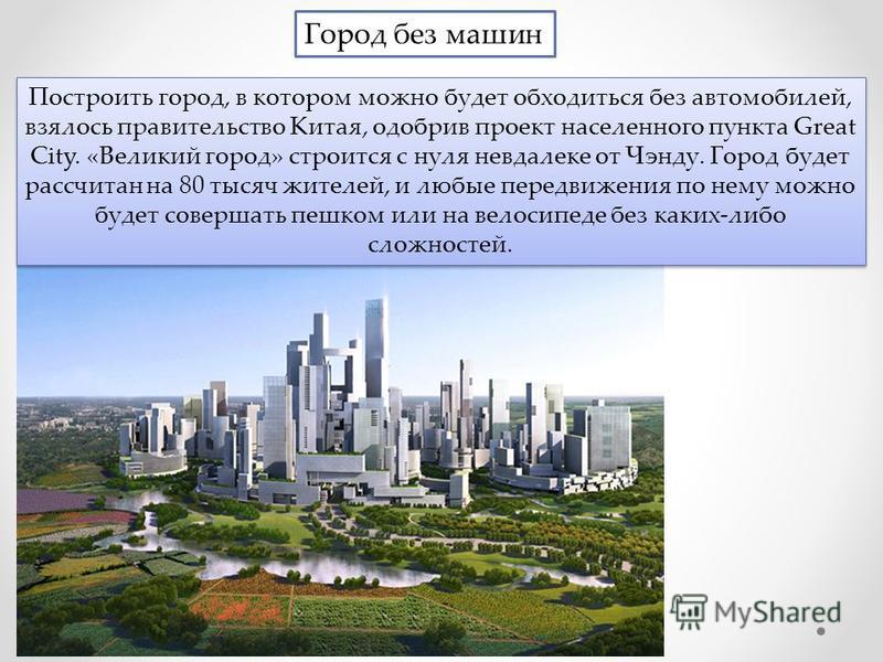 Город без машин Построить город, в котором можно будет обходиться без автомобилей, взялось правительство Китая, одобрив проект населенного пункта Great City. «Великий город» строится с нуля невдалеке от Чэнду. Город будет рассчитан на 80 тысяч жителе