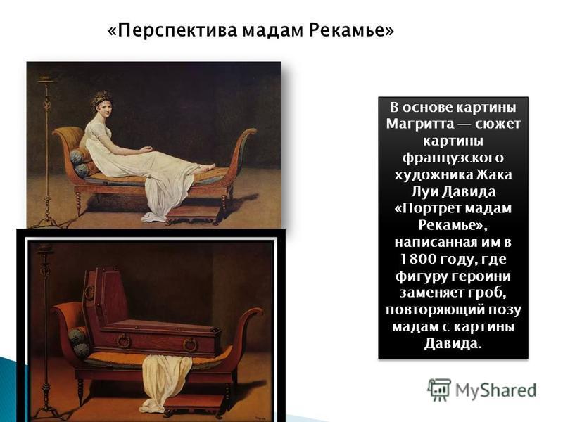 В основе картины Магритта сюжет картины французского художника Жака Луи Давида «Портрет мадам Рекамье», написанная им в 1800 году, где фигуру героини заменяет гроб, повторяющий позу мадам с картины Давида. «Перспектива мадам Рекамье»