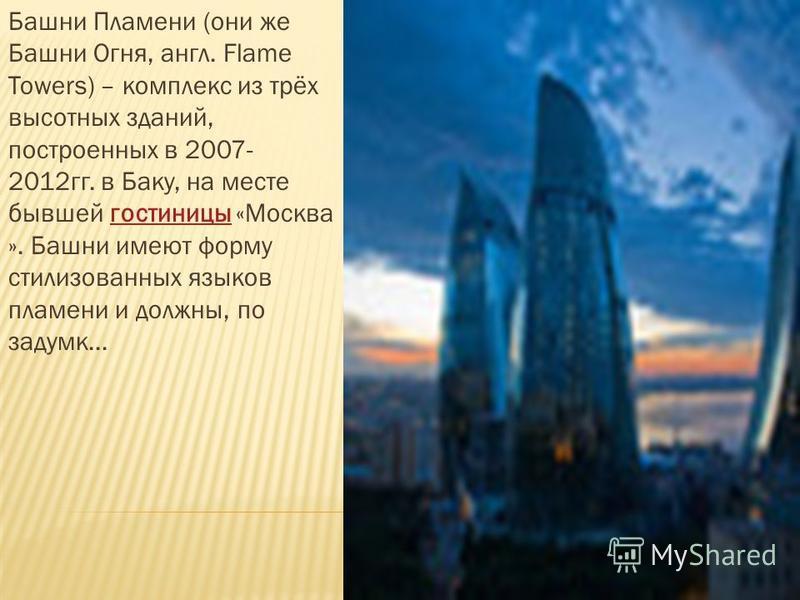 Башни Пламени (они же Башни Огня, англ. Flame Towers) – комплекс из трёх высотных зданий, построенных в 2007- 2012 гг. в Баку, на месте бывшей гостиницы «Москва ». Башни имеют форму стилизованных языков пламени и должны, по задумке...гостиницы