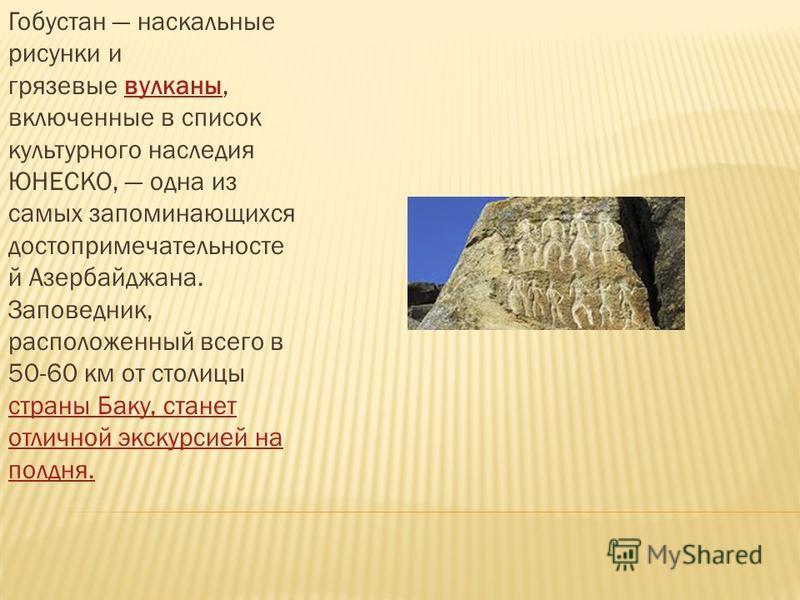 Гобустан наскальные рисунки и грязевые вулканы, включенные в список культурного наследия ЮНЕСКО, одна из самых запоминающихся достопримечательностей Азербайджана. Заповедник, расположенный всего в 50-60 км от столицы страны Баку, станет отличной экск