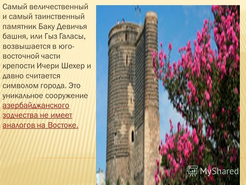 Самый величественный и самый таинственный памятник Баку Девичья башня, или Гыз Галасы, возвышается в юго- восточной части крепости Ичери Шехер и давно считается символом города. Это уникальное сооружение азербайджанского зодчества не имеет аналогов н