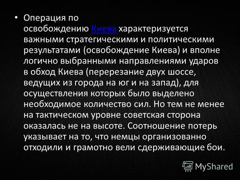 Операция по освобождению Киева характеризуется важными стратегическими и политическими результатами (освобождение Киева) и вполне логично выбранными направлениями ударов в обход Киева (перерезание двух шоссе, ведущих из города на юг и на запад), для
