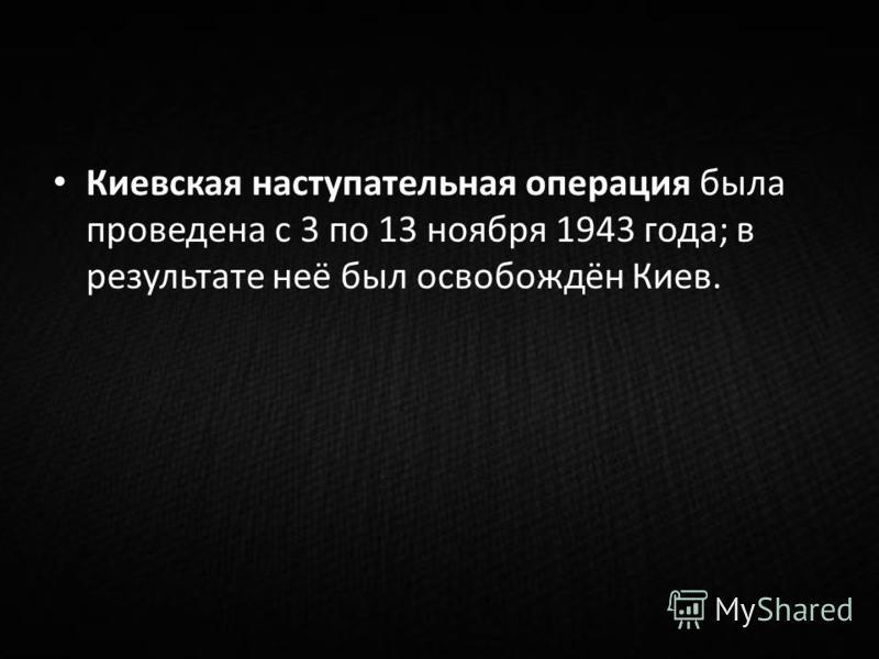 Киевская наступательная операция была проведена с 3 по 13 ноября 1943 года; в результате неё был освобождён Киев.