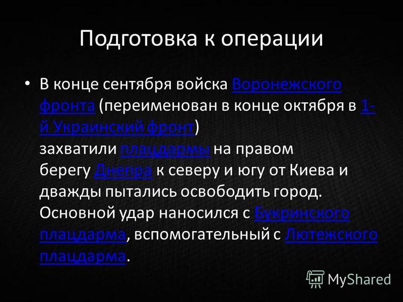 Подготовка к операции В конце сентября войска Воронежского фронта (переименован в конце октября в 1- й Украинский фронт) захватили плацдармы на правом берегу Днепра к северу и югу от Киева и дважды пытались освободить город. Основной удар наносился с
