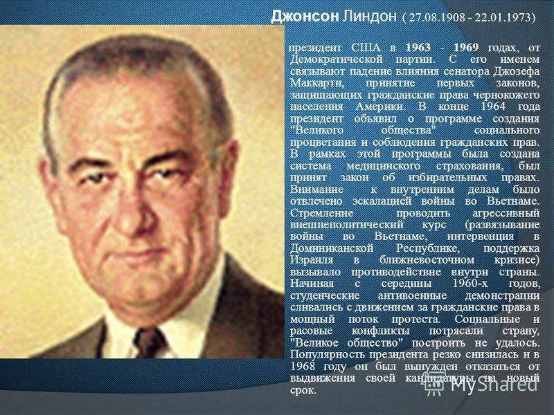 Джонсон Линдон ( 27.08.1908 - 22.01.1973) президент США в 1963 - 1969 годах, от Демократической партии. С его именем связывают падение влияния сенатора Джозефа Маккарти, принятие первых законов, защищающих гражданские права чернокожего населения Амер