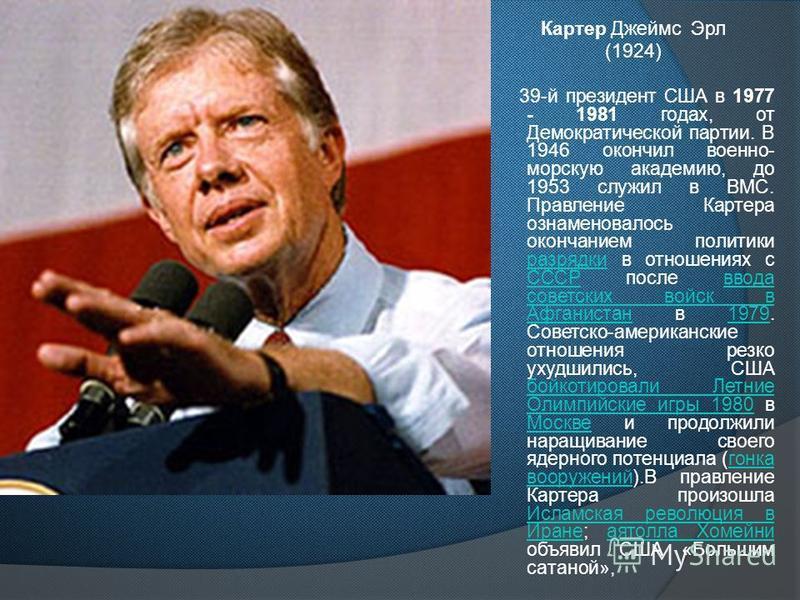 Картер Джеймс Эрл (1924) 39-й президент США в 1977 - 1981 годах, от Демократической партии. В 1946 окончил военно- морскую академию, до 1953 служил в ВМС. Правление Картера ознаменовалось окончанием политики разрядки в отношениях с СССР после ввода с