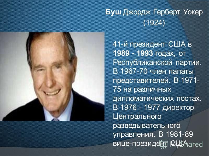 Буш Джордж Герберт Уокер (1924) 41-й президент США в 1989 - 1993 годах, от Республиканской партии. В 1967-70 член палаты представителей. В 1971- 75 на различных дипломатических постах. В 1976 - 1977 директор Центрального разведывательного управления.