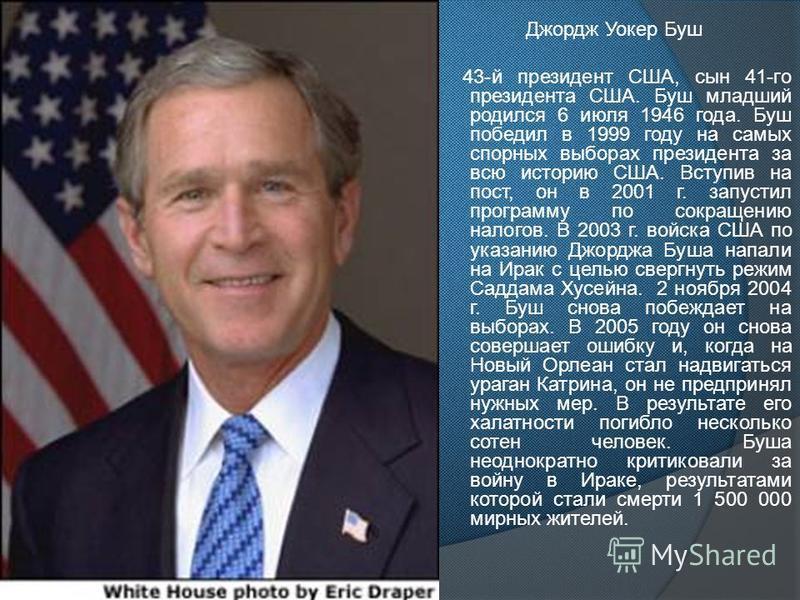 Джордж Уокер Буш 43-й президент США, сын 41-го президента США. Буш младший родился 6 июля 1946 года. Буш победил в 1999 году на самых спорных выборах президента за всю историю США. Вступив на пост, он в 2001 г. запустил программу по сокращению налого