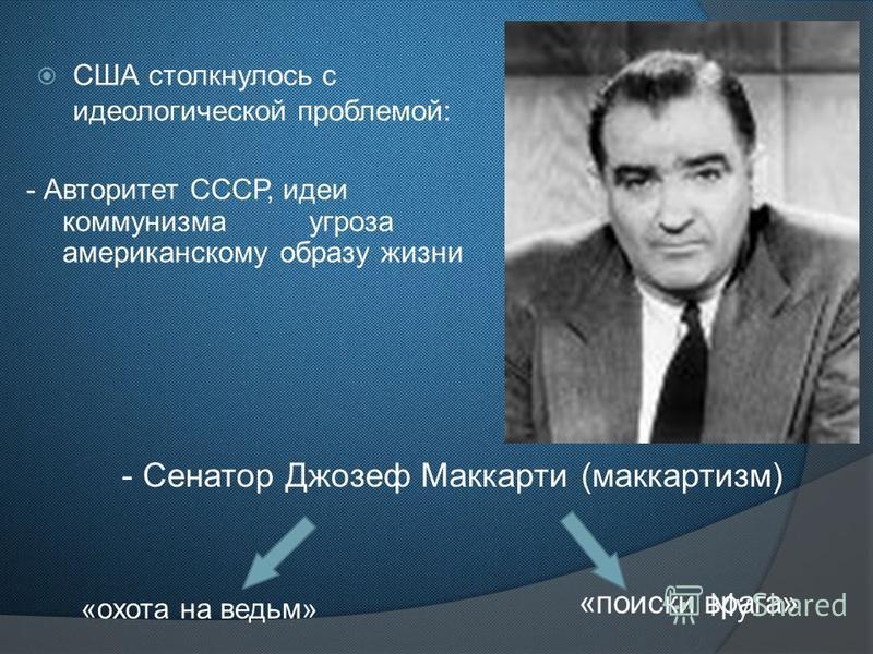США столкнулось с идеологической проблемой: - Авторитет СССР, идеи коммунизма угроза американскому образу жизни «охота на ведьм» «поиски врага» - Сенатор Джозеф Маккарти (маккартизм)