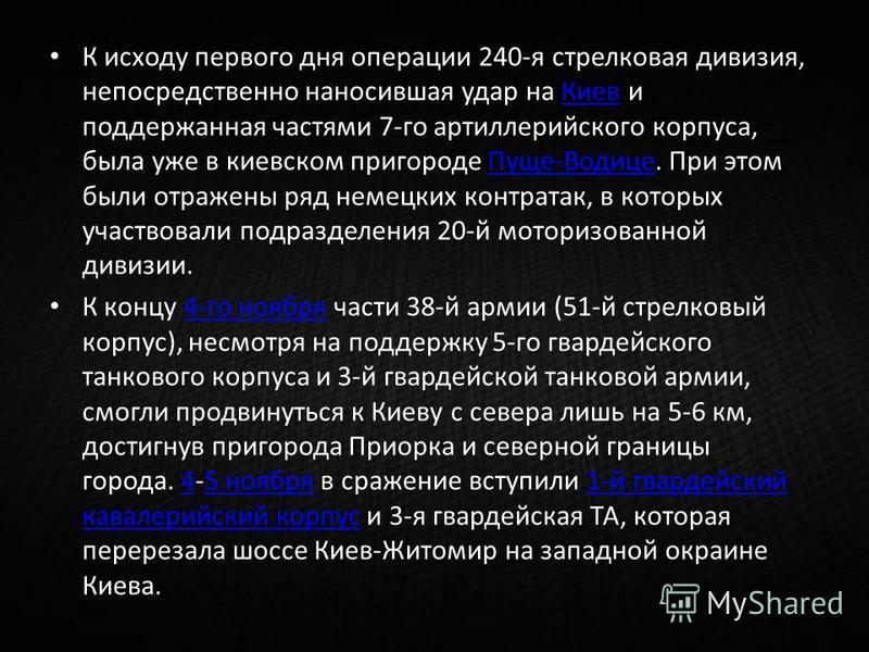 К исходу первого дня операции 240-я стрелковая дивизия, непосредственно наносившая удар на Киев и поддержанная частями 7-го артиллерийского корпуса, была уже в киевском пригороде Пуще-Водице. При этом были отражены ряд немецких контратак, в которых у
