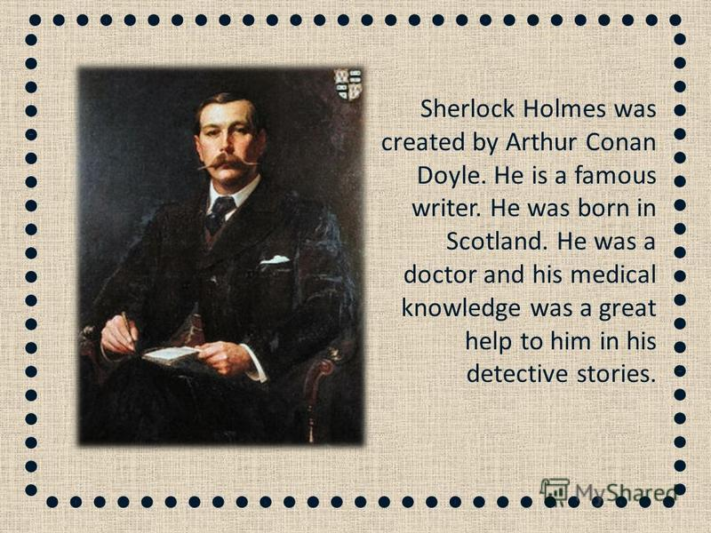 Sherlock Holmes was created by Arthur Conan Doyle. He is a famous writer. He was born in Scotland. He was а doctor and his medical knowledge was a great help to him in his detective stories.