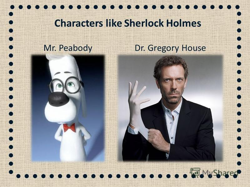 Dr. Gregory HouseMr. Peabody Characters like Sherlock Holmes