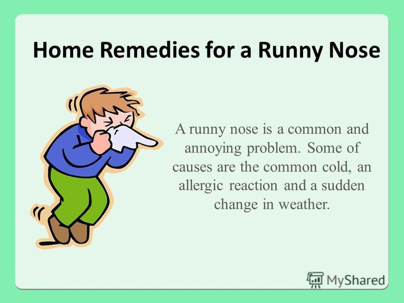 Home Remedies for a Runny Nose A runny nose is a common and annoying problem. Some of causes are the common cold, an allergic reaction and a sudden change in weather.