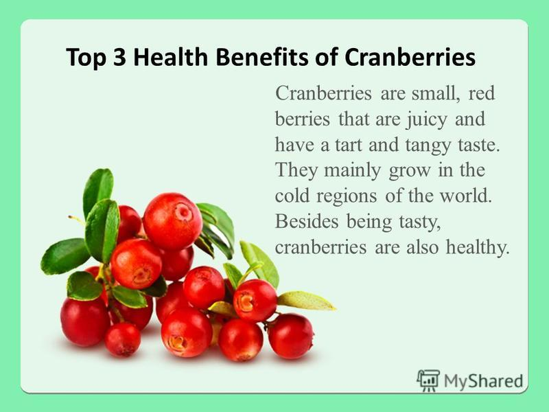 Top 3 Health Benefits of Cranberries Cranberries are small, red berries that are juicy and have a tart and tangy taste. They mainly grow in the cold regions of the world. Besides being tasty, cranberries are also healthy.