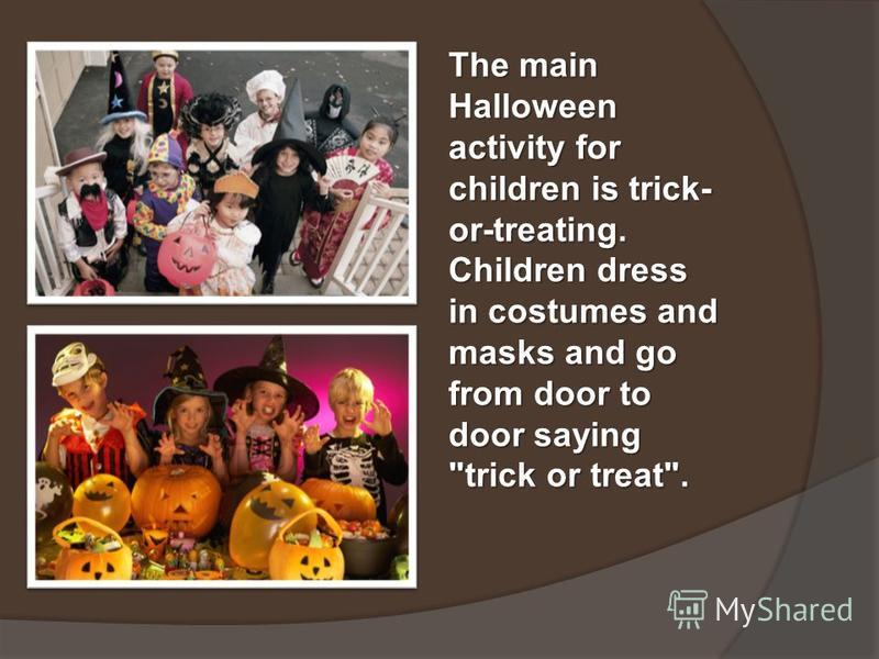 The main Halloween activity for children is trick- or-treating. Children dress in costumes and masks and go from door to door saying trick or treat.