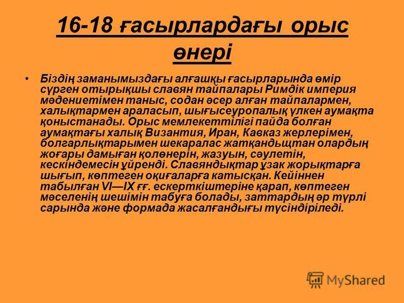 16-18 ғасырлардағы орыс өнері Біздің заманымыздағы алғашқы ғасырларында өмір сүрген отырықшы славян тайпалары Римдік империя мәдениетімен таныс, содан әсер алған тайпалармен, халықтармен араласып, шығысеуропалық үлкен аумақта қоныстанады. Орыс мемлек