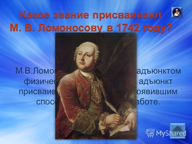 Ответ: М.В.Ломоносов был назначен адъюнктом физического класса. Звание адъюнкт присваивалось студентам, проявившим способности в научной работе.