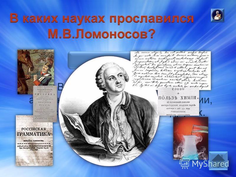 Ответ: М.В.Ломоносов прославился в астрономии, истории, физике, химии, русском языке, механике и других.