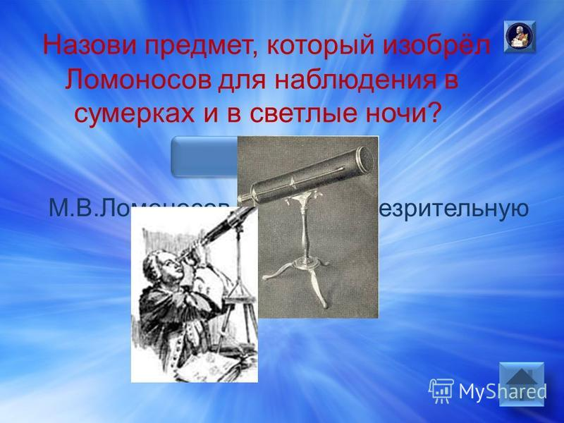 Ответ: М.В.Ломоносов изобрел ночь зрительную трубку.