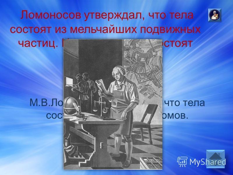 Ответ: М.В.Ломоносов утверждал, что тела состоят из молекул и атомов.