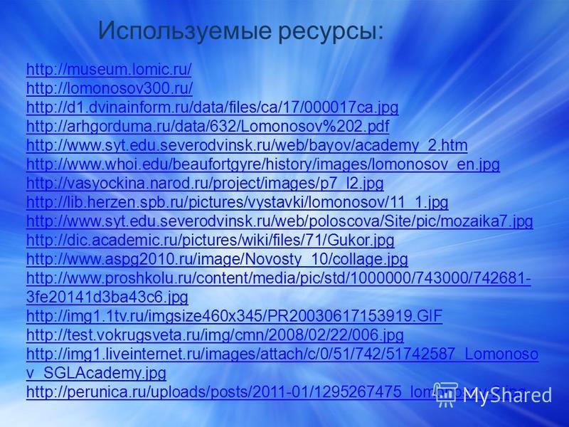 http://museum.lomic.ru/ http://lomonosov300.ru/ http://d1.dvinainform.ru/data/files/ca/17/000017ca.jpg http://arhgorduma.ru/data/632/Lomonosov%202. pdf http://www.syt.edu.severodvinsk.ru/web/bayov/academy_2. htm http://www.whoi.edu/beaufortgyre/histo