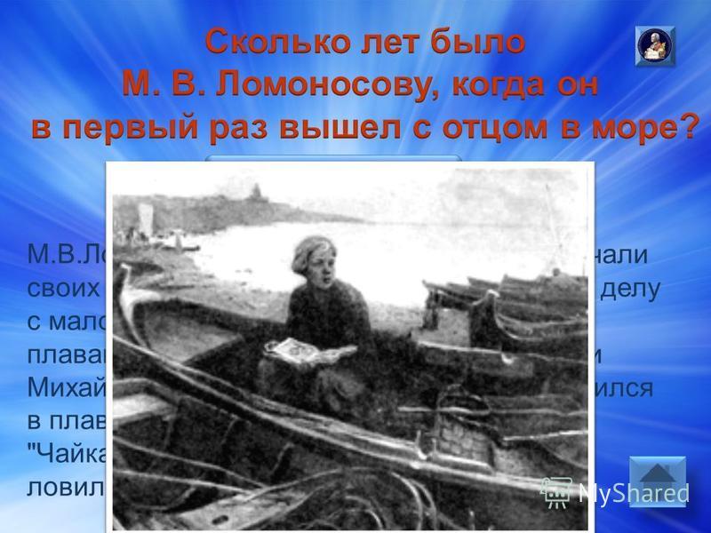 Ответ: М.В.Ломоносову было 10 лет. Поморы приучали своих сыновей к морскому и промысловому делу с малолетс-тва, с 7-8 лет брали с собой плавание нелегкое, а часто и опасное. Вот и Михайло Ломоносов зуйком (юнгой) отправился в плавание вместе с отцом