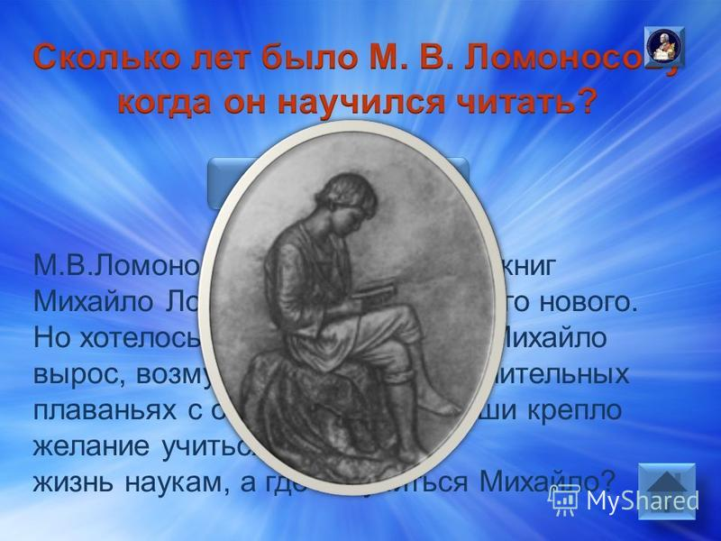 Ответ: М.В.Ломоносову было 12 лет. Из книг Михайло Ломоносов узнавал много нового. Но хотелось знать еще больше. Михайло вырос, возмужал, закалился в длительных плаваньях с отцом. В душе юноши крепло желание учиться, посвятить жизнь наукам, а где же