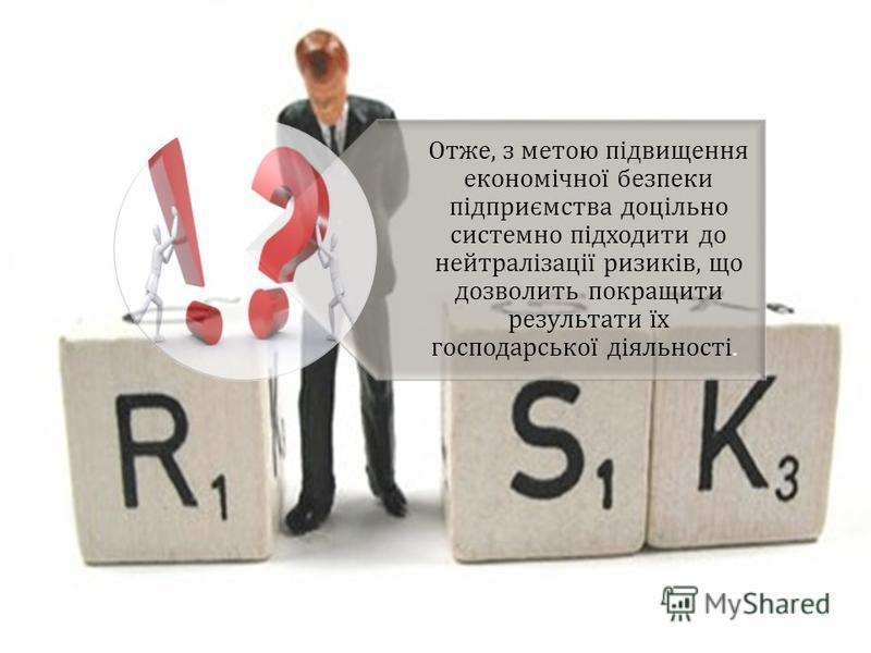 Отже, з метою підвищення економічної безпеки підприємства доцільно системно підходити до нейтралізації ризиків, що дозволить покращити результати їх господарської діяльності.