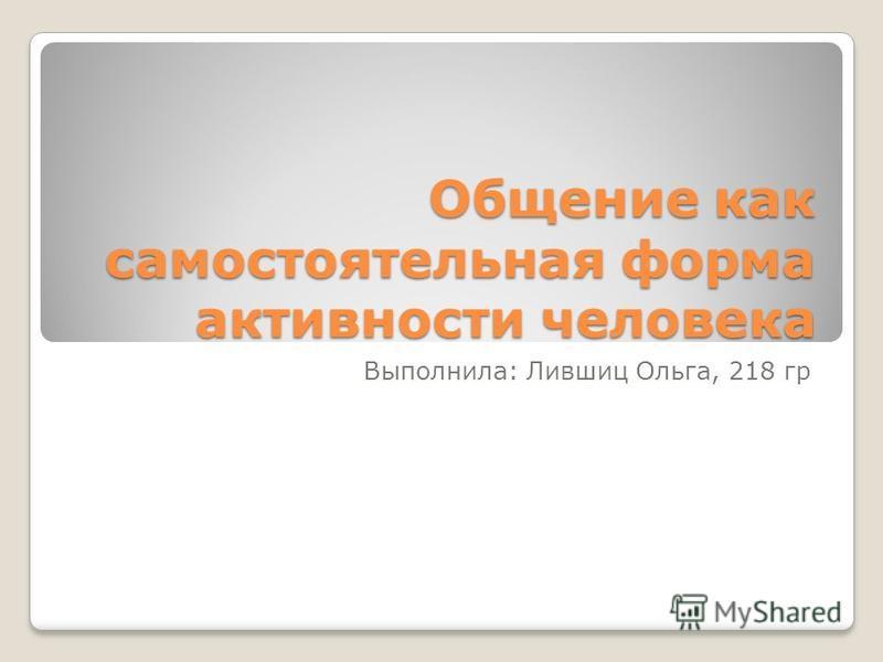 Общение как самостоятельная форма активности человека Выполнила: Лившиц Ольга, 218 гр