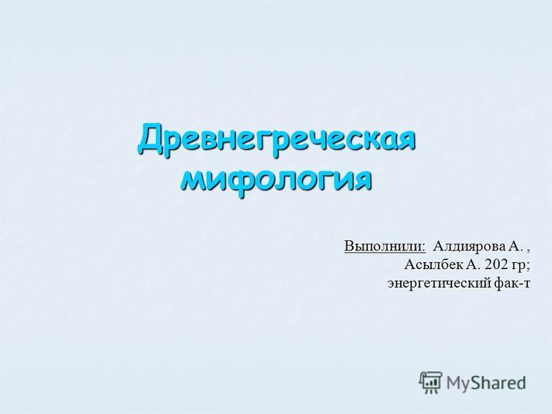 Древнегреческая мифология Выполнили: Алдиярова А., Асылбек А. 202 гр; энергетический фак-т