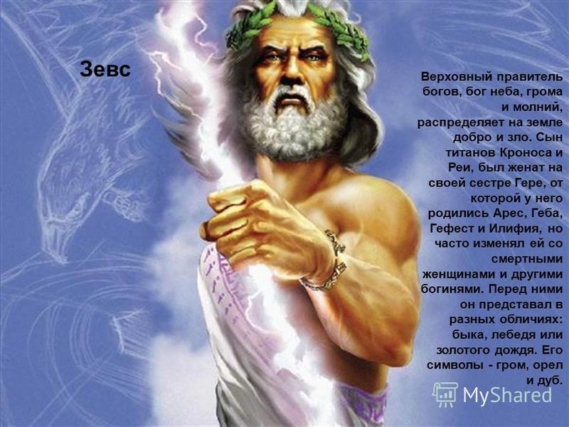 Зевс Верховный правитель богов, бог неба, грома и молний, распределяет на земле добро и зло. Сын титанов Кроноса и Реи, был женат на своей сестре Гере, от которой у него родились Арес, Геба, Гефест и Илифия, но часто изменял ей со смертными женщинами