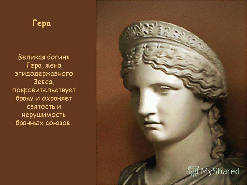 Гера Великая богиня Гера, жена эгидодержавного Зевса, покровительствует браку и охраняет святость и нерушимость брачных союзов.