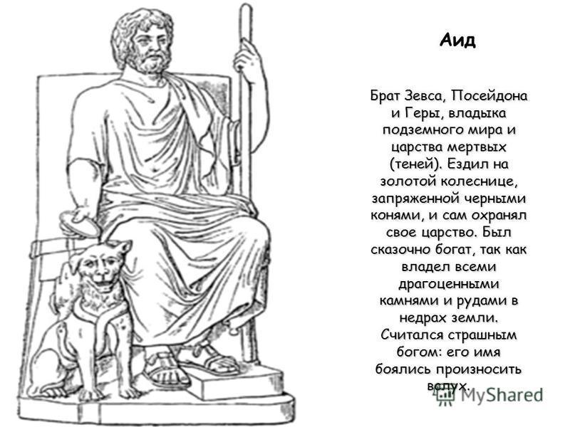 Аид Брат Зевса, Посейдона и Геры, владыка подземного мира и царства мертвых (теней). Ездил на золотой колеснице, запряженной черными конями, и сам охранял свое царство. Был сказочно богат, так как владел всеми драгоценными камнями и рудами в недрах з