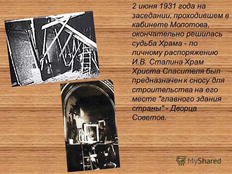 2 июня 1931 года на заседании, проходившем в кабинете Молотова, окончательно решилась судьба Храма - по личному распоряжению И.В. Сталина Храм Христа Спасителя был предназначен к сносу для строительства на его месте