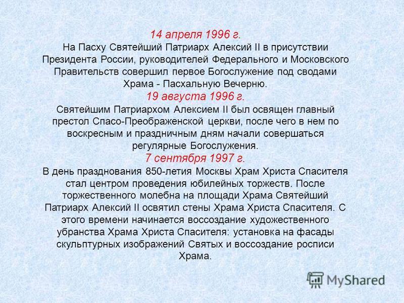 14 апреля 1996 г. На Пасху Святейший Патриарх Алексий II в присутствии Президента России, руководителей Федерального и Московского Правительств совершил первое Богослужение под сводами Храма - Пасхальную Вечерню. 19 августа 1996 г. Святейшим Патриарх