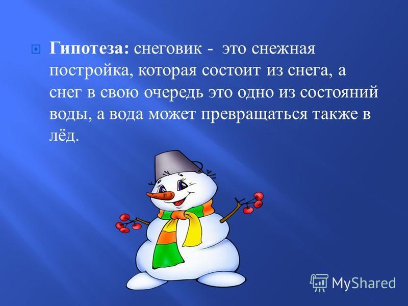 Гипотеза : снеговик - это снежная постройка, которая состоит из снега, а снег в свою очередь это одно из состояний воды, а вода может превращаться также в лёд.