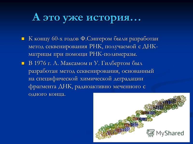 А это уже история… К концу 60-х годов Ф.Сэнгером были разработан метод секвенирования РНК, получаемой с ДНК- матрицы при помощи РНК-полимеразы. К концу 60-х годов Ф.Сэнгером были разработан метод секвенирования РНК, получаемой с ДНК- матрицы при помо