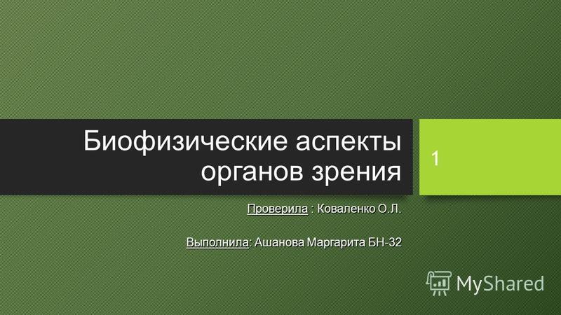 1 Биофизические аспекты органов зрения Проверила : Коваленко О.Л. Выполнила: Ашанова Маргарита БН-32