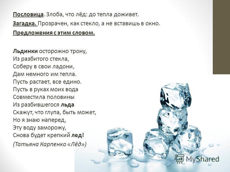Пословица. Злоба, что лёд: до тепла доживет. Загадка. Прозрачен, как стекло, а не вставишь в окно. Предложения с этим словом. Льдинки осторожно трону, Из разбитого стекла, Соберу в свои ладони, Дам немного им тепла. Пусть растает, все едино. Пусть в