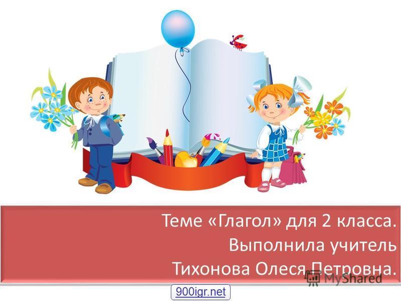 Теме «Глагол» для 2 класса. Выполнила учитель Тихонова Олеся Петровна. 900igr.net