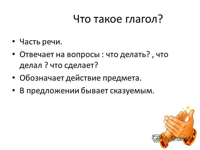 Что такое глагол? Часть речи. Отвечает на вопросы : что делать?, что делал ? что сделает? Обозначает действие предмета. В предложении бывает сказуемым.