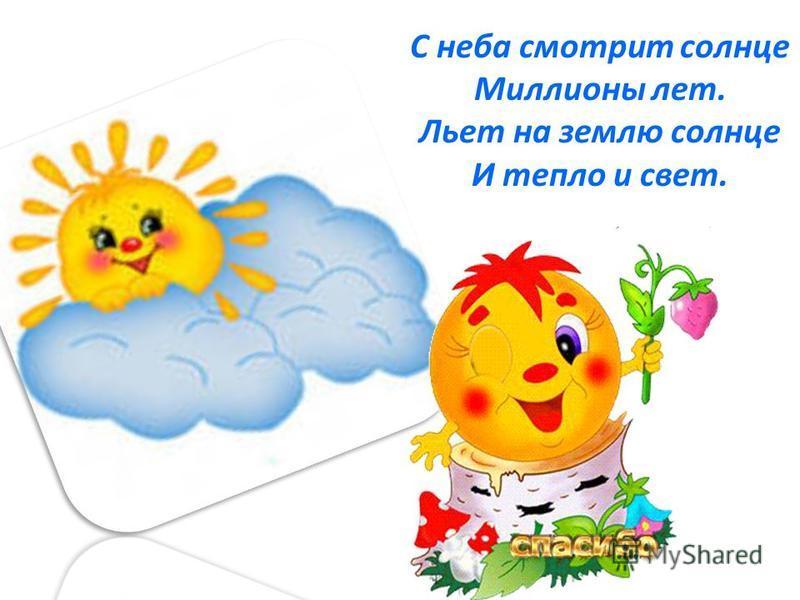 С неба смотрит солнце Миллионы лет. Льет на землю солнце И тепло и свет.